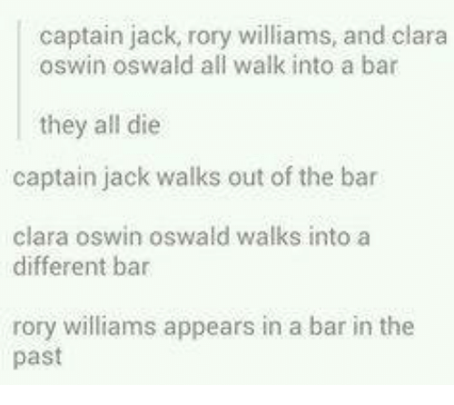 oswald: captain jack, rory williams, and clara  oswin oswald all walk into a bar  they all die  captain jack walks out of the bar  clara oswin oswald walks into a  different bar  rory williams appears in a bar in the  past