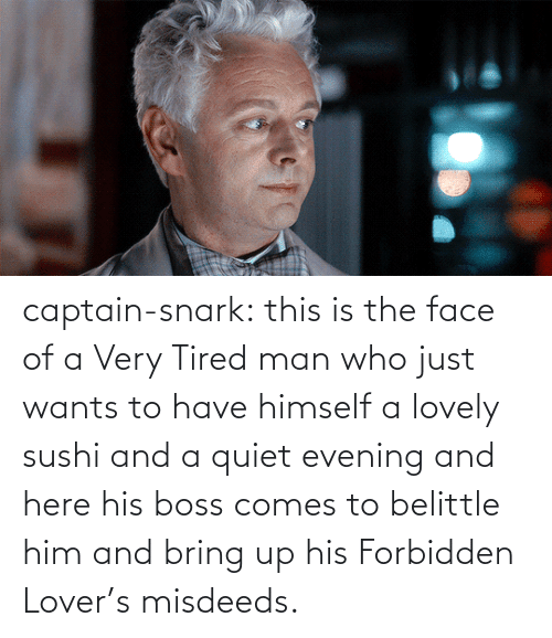 boss: captain-snark:  this is the face of a Very Tired man who just wants to have himself a lovely sushi and a quiet evening and here his boss comes to belittle him and bring up his Forbidden Lover's misdeeds.