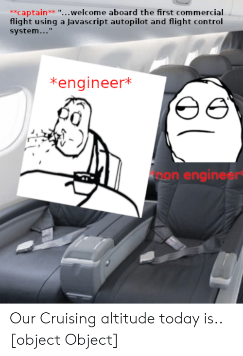 """cruising: **captain** """"...welcome aboard the first commercial  flight using a Javascript autopilot and flight control  system...""""  *engineer*  non engineer Our Cruising altitude today is.. [object Object]"""