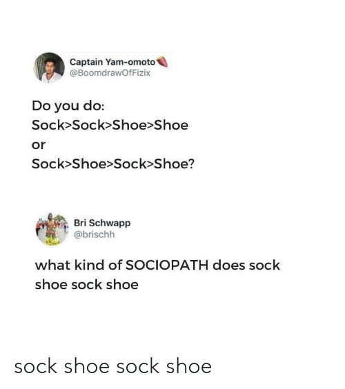Sociopath, Shoe, and You: Captain Yam-omoto  @BoomdrawOfFizix  Do you do:  Sock>Sock>Shoe>Shoe  or  Sock>Shoe>Sock Shoe?  Bri Schwapp  @brischh  what kind of SOCIOPATH does sock  shoe sock shoe sock shoe sock shoe