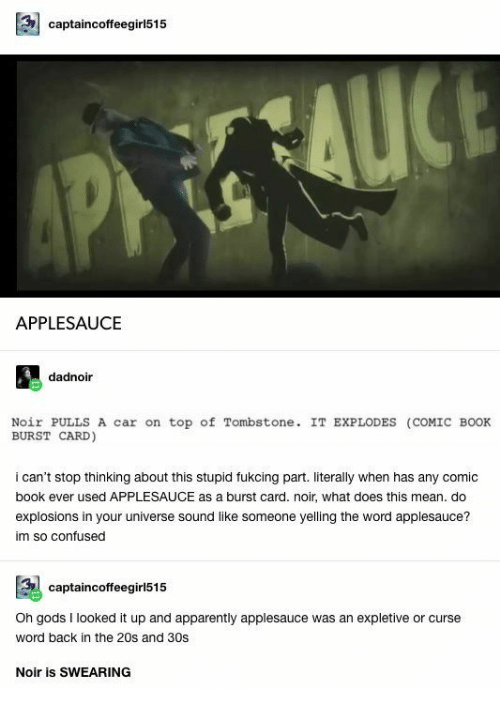 Swearing: captaincoffeegirl515  AP AUCE  APPLESAUCE  dadnoir  Noir PULLS A car on  BURST CARD)  top of Tombstone. IT EXPLODES (COMIC BOOK  i can't stop thinking about this stupid fukcing part. literally when has any comic  book ever used APPLESAUCE as a burst card. noir, what does this mean. do  explosions in your universe sound like someone yelling the word applesauce?  im so confused  captaincoffeegirl515  expletive  Oh gods I looked it up and apparently applesauce  or curse  was an  word back in the 20s and 30s  Noir is SWEARING