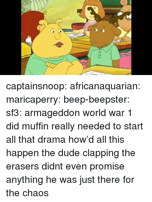 world war 1: captainsnoop: africanaquarian:  maricaperry:  beep-beepster:  sf3:  armageddon  world war 1  did muffin really needed to start all that drama  how'd all this happen   the dude clapping the erasers didnt even promise anything he was just there for the chaos