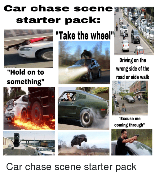 """Driving, Starter Packs, and Chase: Car chase scene  starter pack:.  Take the whee  Driving on the  wrong side of the  road or side walk  """"Hold on to  something""""  """"Excuse me  coming through"""""""