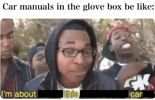 Be Like, Car, and Box: Car manuals in the glove box be like:  I'm about  this  car