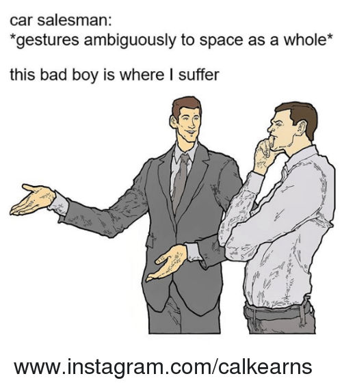 Nihilist: car salesman:  gestures ambiguously to space as a whole  this bad boy is where I suffer www.instagram.com/calkearns