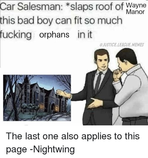 manor: Car  Salesman: *slaps roof of  bad boy can fit so much  Wayne  Manor  this  fucking orphans in it  JUSTICE.LEAGUE.MEMES The last one also applies to this page -Nightwing