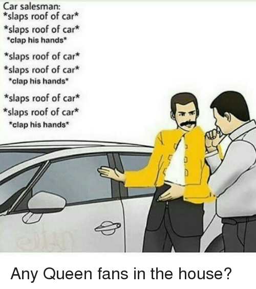 """Queen, House, and Car: Car salesman:  *slaps roof of car  *slaps roof of car*  clap his hands  *slaps roof of car*  *slaps roof of car*  """"clap his hands  *slaps roof of car*  *slaps roof of car*  """"clap his hands Any Queen fans in the house?"""