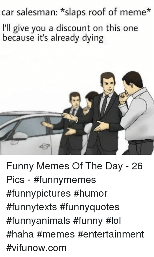 day 26: car salesman: *slaps roof of meme*  I'll give you a discount on this one  because it's already dying Funny Memes Of The Day - 26 Pics - #funnymemes #funnypictures #humor #funnytexts #funnyquotes #funnyanimals #funny #lol #haha #memes #entertainment #vifunow.com