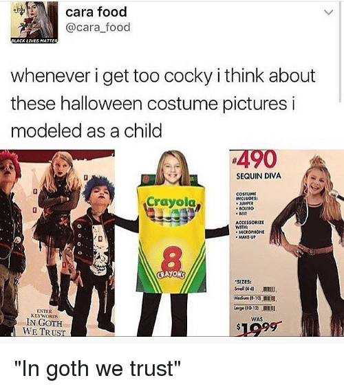 """Halloween, Memes, and Goths: cara food  @cara food  LACK LIVES MATTER  whenever i get too cocky i think about  these halloween costume pictures i  modeled as a child  490  SEQUIN DIVA  COSTUME  Crayola  INCLUDES  JUMPER  BOLERO  BELT  ACCISSORIZE  WITH:  MCROPHONE  MAKEUP  CRAYONS  """"SIZES:  ENTER  KEYWORDS  WAS  IN GOTH  WE TRUST """"In goth we trust"""""""