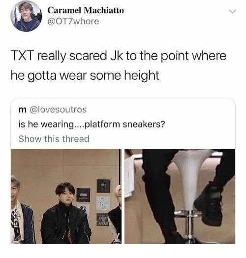Sneakers, Platform, and Caramel: Caramel Machiatto  @OT7whore  TXT really scared Jk to the point where  he gotta wear some height  m @lovesoutros  is he wearing...platform sneakers?  Show this thread