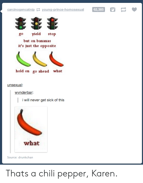 yield: carcinogencatnip young-prince-homosexual 62,385  62,385 O  go yield stop  but on bananas  it's just the opposite  hold on go ahead what  unsexual  wvnderbar  i will never get sick of this  what  Source: drunkchan Thats a chili pepper, Karen.