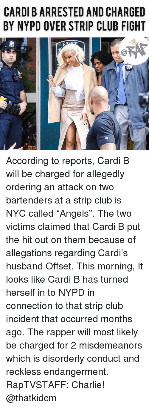 "Nypd: CARDI B ARRESTED AND CHARGED  BY NYPD OVER STRIP CLUB FIGHT According to reports, Cardi B will be charged for allegedly ordering an attack on two bartenders at a strip club is NYC called ""Angels"". The two victims claimed that Cardi B put the hit out on them because of allegations regarding Cardi's husband Offset. This morning, It looks like Cardi B has turned herself in to NYPD in connection to that strip club incident that occurred months ago. The rapper will most likely be charged for 2 misdemeanors which is disorderly conduct and reckless endangerment. RapTVSTAFF: Charlie! @thatkidcm"