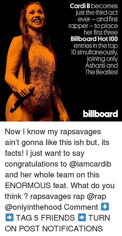 Anaconda, Billboard, and Facts: Cardi B becomes  just the third act  ever and first  rapper- to place  her first three  Billboard Hot 100  entries in the top  10 simultaneously,  joining only  Ashanti and  The Beatles!  bilboar Now I know my rapsavages ain't gonna like this ish but, its facts! I just want to say congratulations to @iamcardib and her whole team on this ENORMOUS feat. What do you think ? rapsavages rap @rap @onlyinthehood Comment ⬇️ ➡️ TAG 5 FRIENDS ➡️ TURN ON POST NOTIFICATIONS