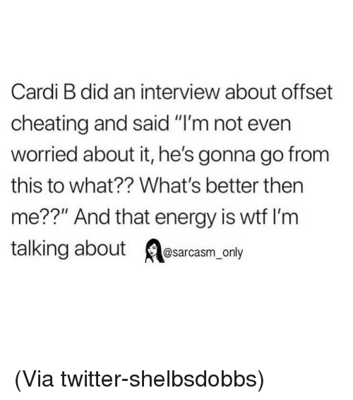 """offset: Cardi B did an interview about offset  cheating and said """"I'm not ever  worried about it, he's gonna go from  this to what?? What's better then  me??"""" And that energy is wtf I'm  talking about Aesarcasm only (Via twitter-shelbsdobbs)"""