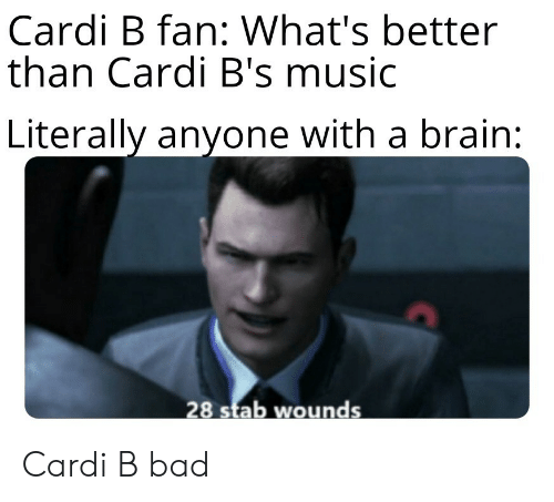 Bad, Music, and Brain: Cardi B fan: What's better  than Cardi B's music  Literally anyone with a brain:  28 stab wounds Cardi B bad