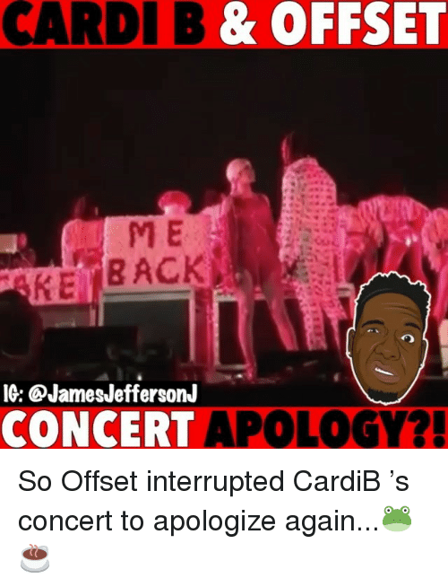 offset: CARDI B  & OFFSET  ME  IG: CJamesJeffersonJ  CONCERT APOLOGY? So Offset interrupted CardiB 's concert to apologize again...🐸☕️