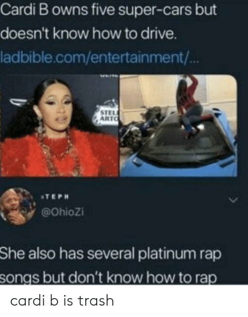 Cars, Rap, and Trash: Cardi B owns five super-cars but  doesn't know how to drive.  ladbible.com/entertainment/  STEL  ARTO  ATEPH  @Ohiozi  She  also has several platinum rap  songs but don't know how to rap cardi b is trash