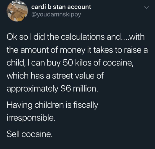 So I: cardi b stan account  @youdamnskippy  Ok so I did the calculations and...with  the amount of money it takes to raise a  child, I can buy 50 kilos of cocaine,  which has a street value of  approximately $6 million.  Having children is fiscally  irresponsible.  Sell cocaine.