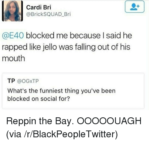 Blackpeopletwitter, Been, and E40: Cardi Bri  @BrickSQUAD_Bri  E40 blocked me because I said he  rapped like jello was falling out of his  mouth  TP @oGXTP  What's the funniest thing you've been  blocked on social for? <p>Reppin the Bay. OOOOOUAGH (via /r/BlackPeopleTwitter)</p>