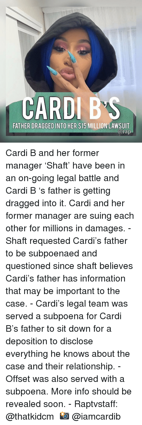 Memes, Soon..., and Information: CARDIB'S  FATHER DRAGGED INTO HER $15 MILLION LAWSUIT  arap Cardi B and her former manager 'Shaft' have been in an on-going legal battle and Cardi B 's father is getting dragged into it. Cardi and her former manager are suing each other for millions in damages.⁣ -⁣ Shaft requested Cardi's father to be subpoenaed and questioned since shaft believes Cardi's father has information that may be important to the case.⁣ -⁣ Cardi's legal team was served a subpoena for Cardi B's father to sit down for a deposition to disclose everything he knows about the case and their relationship.⁣ -⁣ Offset was also served with a subpoena. More info should be revealed soon.⁣ -⁣ Raptvstaff: @thatkidcm⁣ 📸 @iamcardib