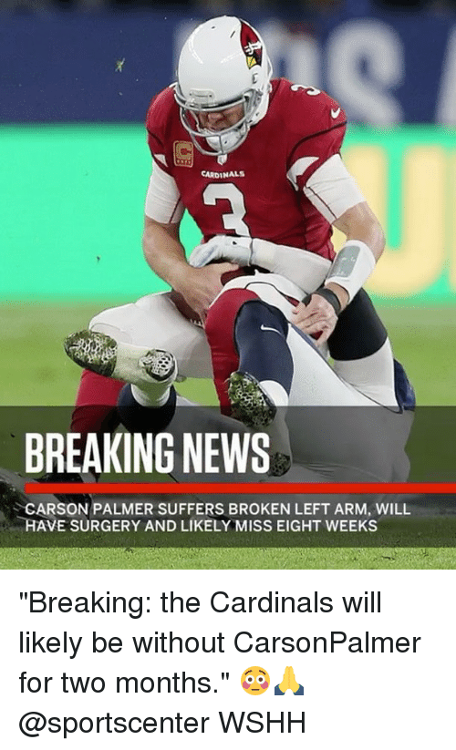 """Carson Palmer, Memes, and News: CARDINALS  BREAKING NEWS  CARSON PALMER SUFFERS BROKEN LEFT ARM, WILL  HAVE SURGERY AND LIKELY MISS EIGHT WEEKS """"Breaking: the Cardinals will likely be without CarsonPalmer for two months."""" 😳🙏 @sportscenter WSHH"""