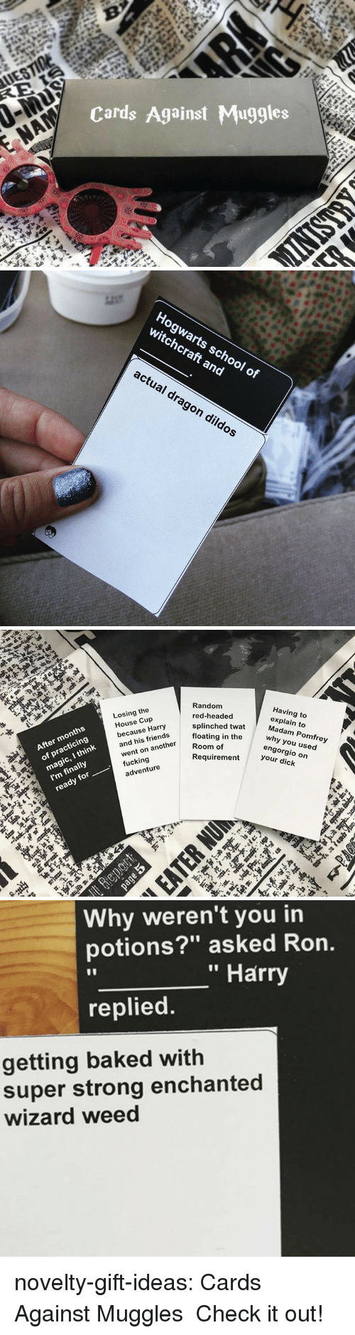 """Baked, Friends, and Fucking: Cards Against Muggles   Hogwarts school o  witchcraft and  actual drag  on dildos   Random  red-headed  splinched twat  floating in the  Losing the  House Cup  because Harry  and his friends  went on another  fucking  Having to  explain to  After months  Madam Pomfrey  magic, I think  I'm finally  ready for  of practicing  Room of  why you used  engorgio on  your dick  Requirement  adventure   Why weren't you in  potions?"""" asked Ron.  """" Harry  replied  getting baked with  super strong enchanted  wizard weed novelty-gift-ideas:  Cards Against Muggles Check it out!"""