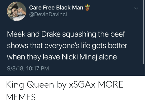 meek: Care Free Black Man  @DevinDavinci  Meek and Drake squashing the beef  shows that everyone's life gets better  when they leave Nicki Minaj alone  9/8/18, 10:17 PM King  Queen by xSGAx MORE MEMES