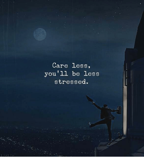 Care Less: Care less,  you'll be less  stressed.