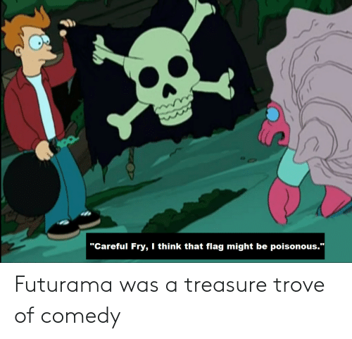 "fry: ""Careful Fry, I think that flag might be poisonous.""