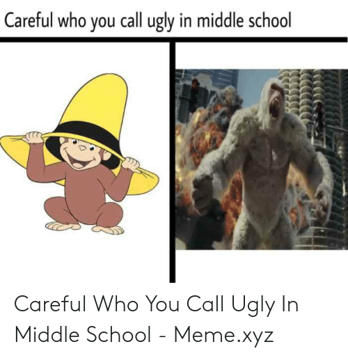 Middle School Memes: Careful who you call ugly in middle school Careful Who You Call Ugly In Middle School - Meme.xyz