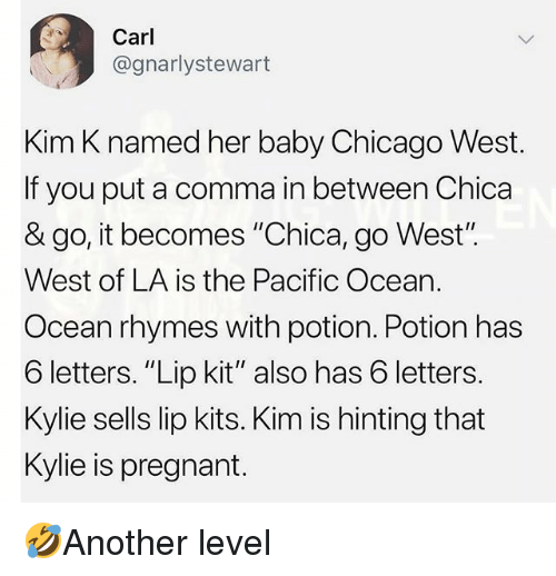 "go west: Carl  @gnarlystewart  Kim K named her baby Chicago West.  If you put a comma in between Chica  & go, it becomes ""Chica, go West"".  West of LA is the Pacific Ocean.  Ocean rhymes with potion. Potion has  6 letters. ""Lip kit"" also has 6 letters.  Kylie sells lip kits. Kim is hinting that  Kylie is pregnant. 🤣Another level"