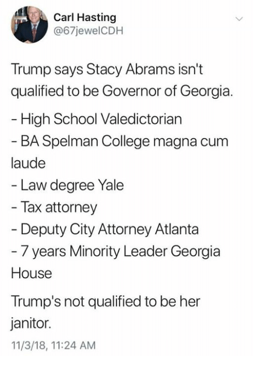 Minority: Carl Hasting  @67jewelCDH  Trump says Stacy Abrams isn't  qualified to be Governor of Georgia.  High School Valedictorian  BA Spelman College magna cum  laude  Law degree Yale  Tax attorney  Deputy City Attorney Atlanta  - 7 years Minority Leader Georgia  House  Trump's not qualified to be her  janitor.  11/3/18, 11:24 AM