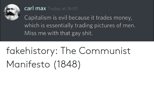 Money, Shit, and Tumblr: carl max  Capitalism is evil because it trades money,  which is essentially trading pictures of men.  Miss me with that gay shit  Today at 16:01 fakehistory:  The Communist Manifesto (1848)