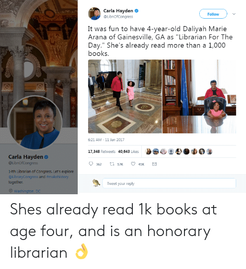 "Araña: Carla Hayden  @LibnOfCongress  Follow  It was fun to have 4-year-old Daliyah Marie  Arana of Gainesville, GA as ""Librarian For The  Day."" She's already read more than a 1,000  books.  6:21 AM-11 Jan 2017  17.348 Retweets 40,643 Likes 9 83  Carla Hayden  @LibnOfCongress  9 362 t 17  41  14th Librarian of Congress. Let's explore  @LibraryCongress and #makehistory  together.  Tweet your reply  Washington, DC Shes already read 1k books at age four, and is an honorary librarian 👌"