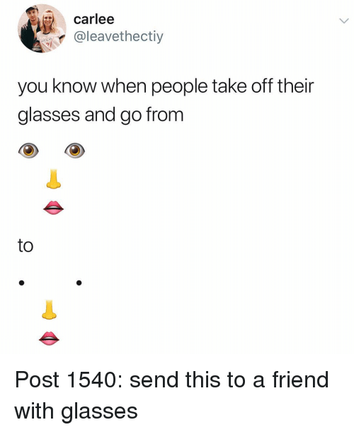 Memes, Glasses, and Guess: carlee  @leavethectiy  GUESS  7  you know when people take off their  glasses and go from  to Post 1540: send this to a friend with glasses