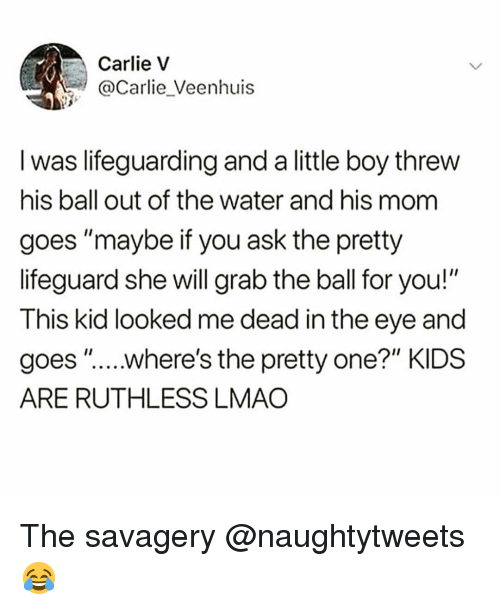 "Grab The: Carlie v  @Carlie_Veenhuis  I was lifeguarding and a little boy threw  his ball out of the water and his mom  goes ""maybe if you ask the pretty  lifeguard she will grab the ball for you!""  This kid looked me dead in the eye and  goes "".....where's the pretty one?"" KIDS  ARE RUTHLESS LMAO The savagery @naughtytweets 😂"