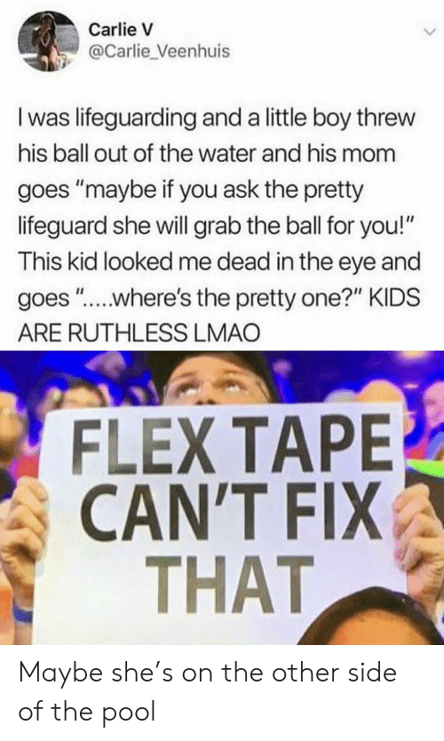 "Flex Tape: Carlie V  @Carlie_Veenhuis  I was lifeguarding and a little boy threw  his ball out of the water and his mom  goes ""maybe if you ask the pretty  lifeguard she will grab the ball for you!""  This kid looked me dead in the eye and  goes ""....where's the pretty one?"" KIDS  ARE RUTHLESS LMAO  FLEX TAPE  CAN'T FIX  THAT Maybe she's on the other side of the pool"