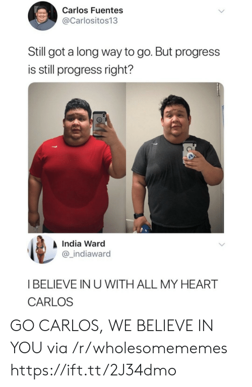 Heart, India, and Got: Carlos Fuentes  @Carlositos13  Still got a long way to go. But progress  is still progress right?  India Ward  @_indiawarod  I BELIEVE IN U WITH ALL MY HEART  CARLOS GO CARLOS, WE BELIEVE IN YOU via /r/wholesomememes https://ift.tt/2J34dmo