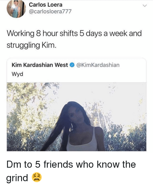 kim kardashian west: Carlos Loera  @carlosloera777  Working 8 hour shifts 5 days a week and  struggling Kim  Kim Kardashian West@KimKardashian  Wyd Dm to 5 friends who know the grind 😫