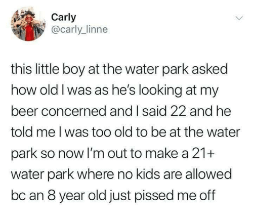 My Beer: Carly  @carly_linne  this little boy at the water park asked  how old I was as he's looking at my  beer concerned and I said 22 and he  told me l was too old to be at the water  park so now I'm out to make a 21+  water park where no kids are allowed  bc an 8 year old just pissed me off