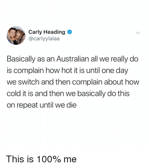 carly: Carly Heading  @carlyylalaa  Basically as an Australian all we really do  is complain how hot it is until one day  we switch and then complain about how  cold it is and then we basically do this  on repeat until we die This is 100% me