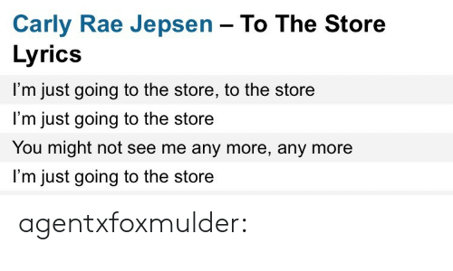 carly: Carly Rae Jepsen - To The Store  Lyrics  I'm just going to the store, to the store  l'm just going to the store  You might not see me any more, any more  I'm just going to the store agentxfoxmulder: