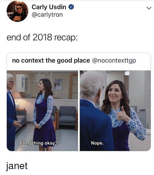 Memes, Good, and Okay: Carly Usdin  @carlytron  end of 2018 recap:  no context the good place @nocontexttgp  Everything okay?  Nope. janet