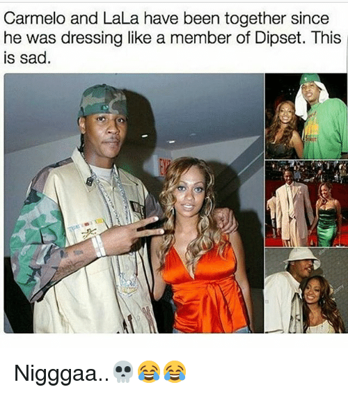 Dipset: Carmelo and LaLa have been together since  ne was dressing like a member of Dipset. This  is sad. Nigggaa..💀😂😂