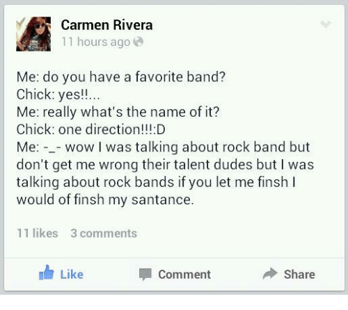 One Direction: Carmen Rivera  11 hours ago  Me: do you have a favorite band?  Chick: yes!!  Me: really what's the name of it?  Chick: one direction!!:D  Me: -_- wow I was talking about rock band but  don't get me wrong their talent dudes but I was  talking about rock bands if you let me finsh I  would of finsh my santance.  11 likes 3 comments  Like  Comment  Share