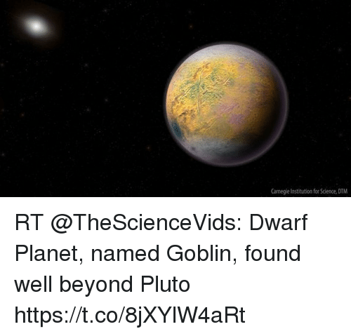Memes, Pluto, and Science: Carnegie Institution for Science, DTM RT @TheScienceVids: Dwarf Planet, named Goblin, found well beyond Pluto https://t.co/8jXYlW4aRt