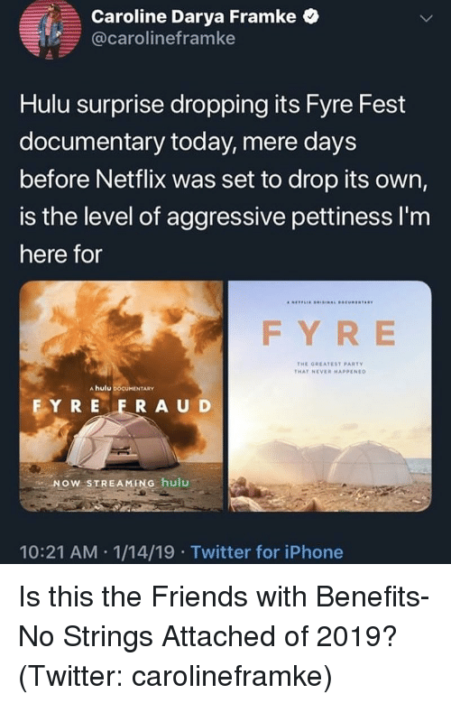The Friends: Caroline Darya Fram ke  @carolineframke  Hulu surprise dropping its Fyre Fest  documentary today, mere days  before Netflix was set to drop its own,  is the level of aggressive pettiness I'm  here for  FY RE  THE GHEATEST PARTY  THAT NEVE HAPPENED  A hulu DOCUMENTARY  FY R E F RAUD  NOW STREAMING hulu  10:21 AM 1/14/19 Twitter for iPhone Is this the Friends with Benefits-No Strings Attached of 2019? (Twitter: carolineframke)