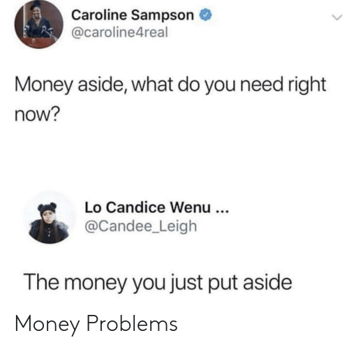 Do You Need: Caroline Sampson  @caroline4real  Money aside, what do you need right  now?  Lo Candice Wenu ..  @Candee_Leigh  The money you just put aside Money Problems