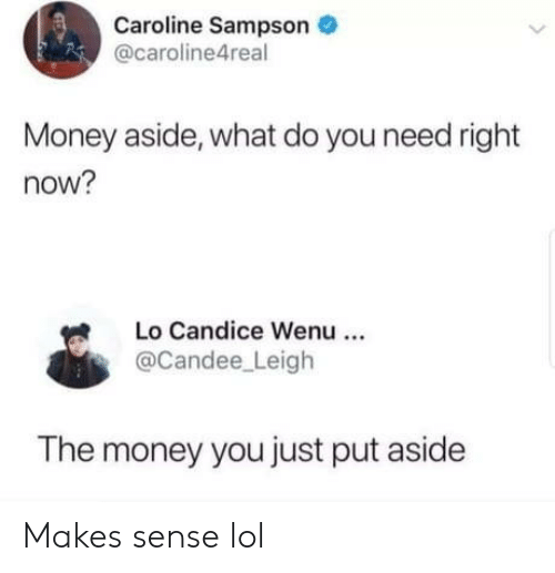 Do You Need: Caroline Sampson  @caroline4real  Money aside, what do you need right  now?  Lo Candice Wenu  @Candee Leigh  The money you just put aside Makes sense lol