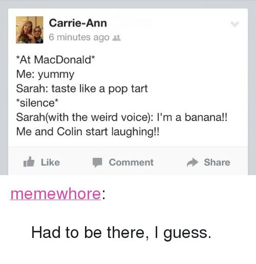 """pop tart: Carrie-Ann  6 minutes ago t  At MacDonald*  Me: yummy  Sarah: taste like a pop tart  *silence*  Sarah(with the weird voice): l'm a banana!!  Me and Colin start laughing!!  Like  Comment  Share <p><a class=""""tumblr_blog"""" href=""""http://memewhore.tumblr.com/post/65429658719/had-to-be-there-i-guess"""" target=""""_blank"""">memewhore</a>:</p> <blockquote> <p>Had to be there, I guess.</p> </blockquote>"""